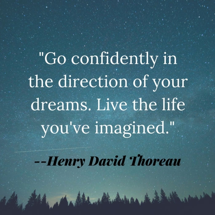 _Go confidently in the direction of your dreams. Live the life you've imagined._
